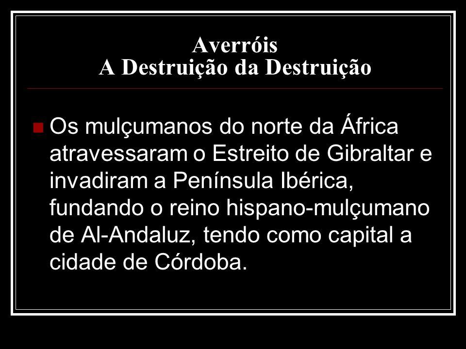 Averróis A Destruição da Destruição Os mulçumanos do norte da África atravessaram o Estreito de Gibraltar e invadiram a Península Ibérica, fundando o