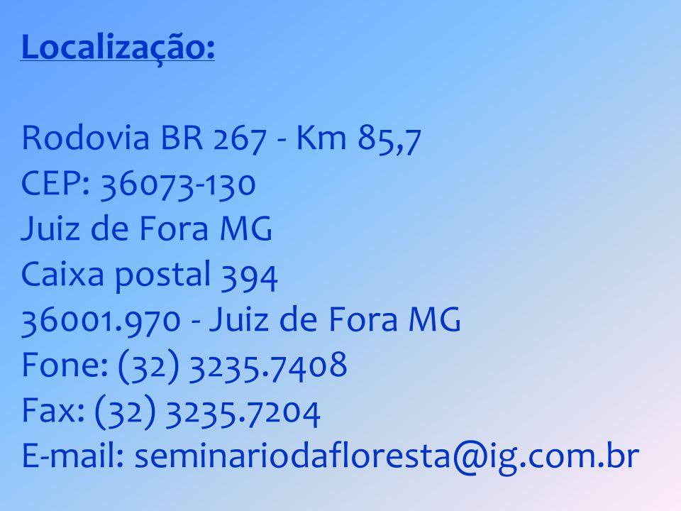Localização: Rodovia BR 267 - Km 85,7 CEP: 36073-130 Juiz de Fora MG Caixa postal 394 36001.970 - Juiz de Fora MG Fone: (32) 3235.7408 Fax: (32) 3235.7204 E-mail: seminariodafloresta@ig.com.br