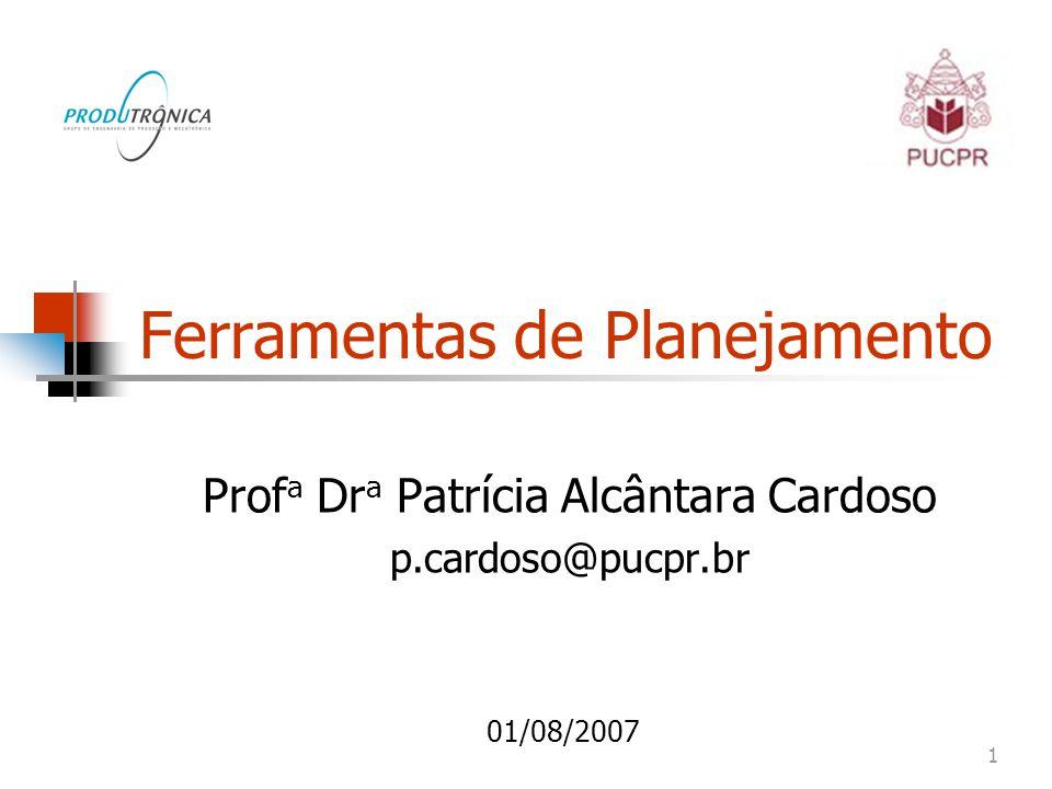 1 Ferramentas de Planejamento Prof a Dr a Patrícia Alcântara Cardoso p.cardoso@pucpr.br 01/08/2007