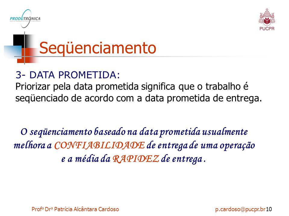 Prof a Dr a Patrícia Alcântara Cardoso p.cardoso@pucpr.br10 Seqüenciamento 3- DATA PROMETIDA: Priorizar pela data prometida significa que o trabalho é