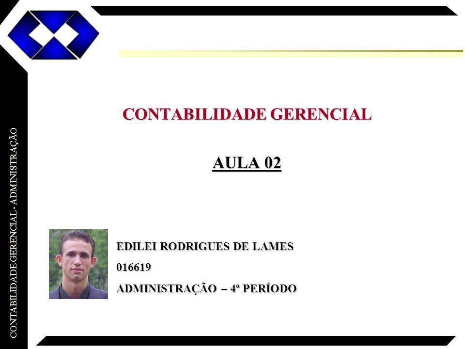 CONTABILIDADE GERENCIAL - ADMINISTRAÇÃO EDILEI RODRIGUES DE LAMES 016619 ADMINISTRAÇÃO – 4º PERÍODO CONTABILIDADE GERENCIAL AULA 02