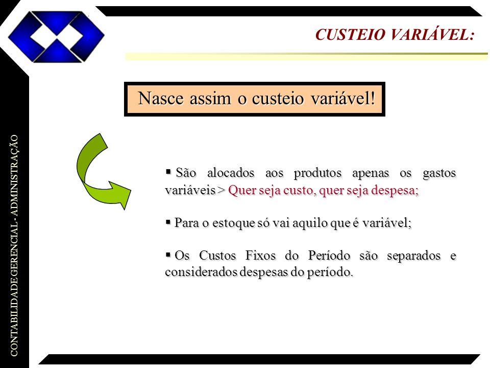 CONTABILIDADE GERENCIAL - ADMINISTRAÇÃO CUSTEIO VARIÁVEL:  São alocados aos produtos apenas os gastos variáveis > Quer seja custo, quer seja despesa;