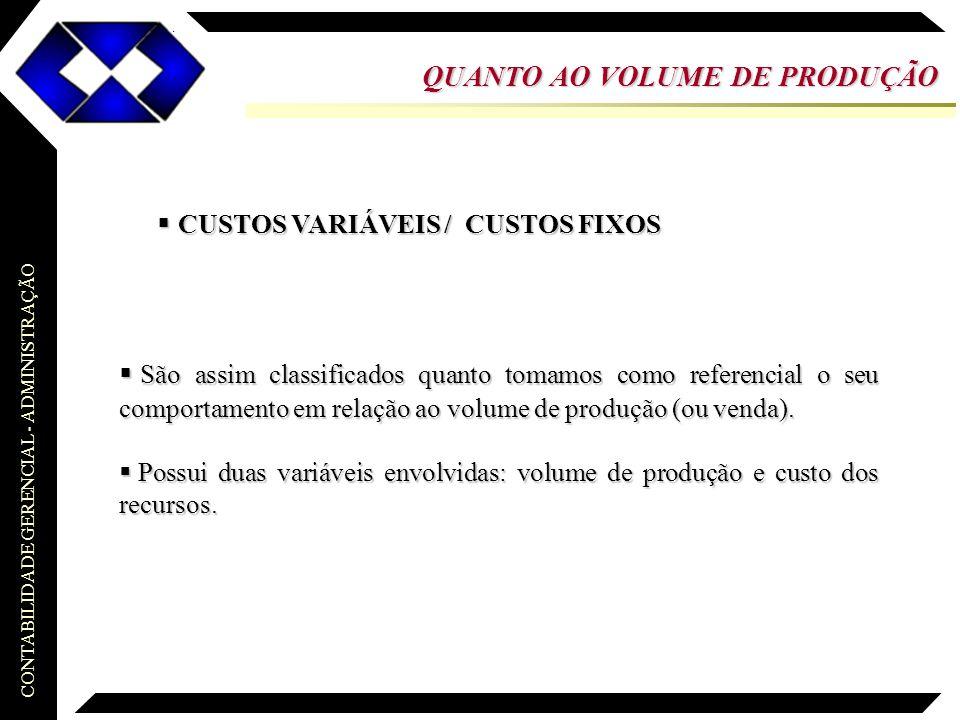 CONTABILIDADE GERENCIAL - ADMINISTRAÇÃO  CUSTOS VARIÁVEIS / CUSTOS FIXOS QUANTO AO VOLUME DE PRODUÇÃO  São assim classificados quanto tomamos como r