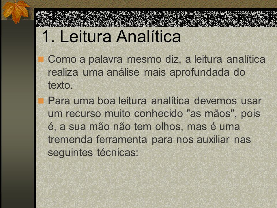 1. Leitura Analítica Como a palavra mesmo diz, a leitura analítica realiza uma análise mais aprofundada do texto. Para uma boa leitura analítica devem