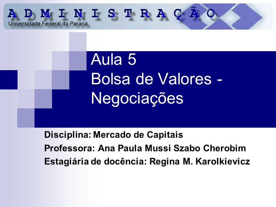 Aula 5 Bolsa de Valores - Negociações Disciplina: Mercado de Capitais Professora: Ana Paula Mussi Szabo Cherobim Estagiária de docência: Regina M.