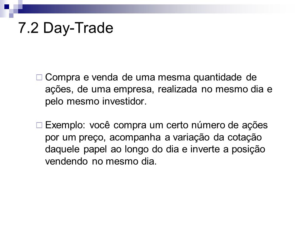 7.2 Day-Trade  Compra e venda de uma mesma quantidade de ações, de uma empresa, realizada no mesmo dia e pelo mesmo investidor.
