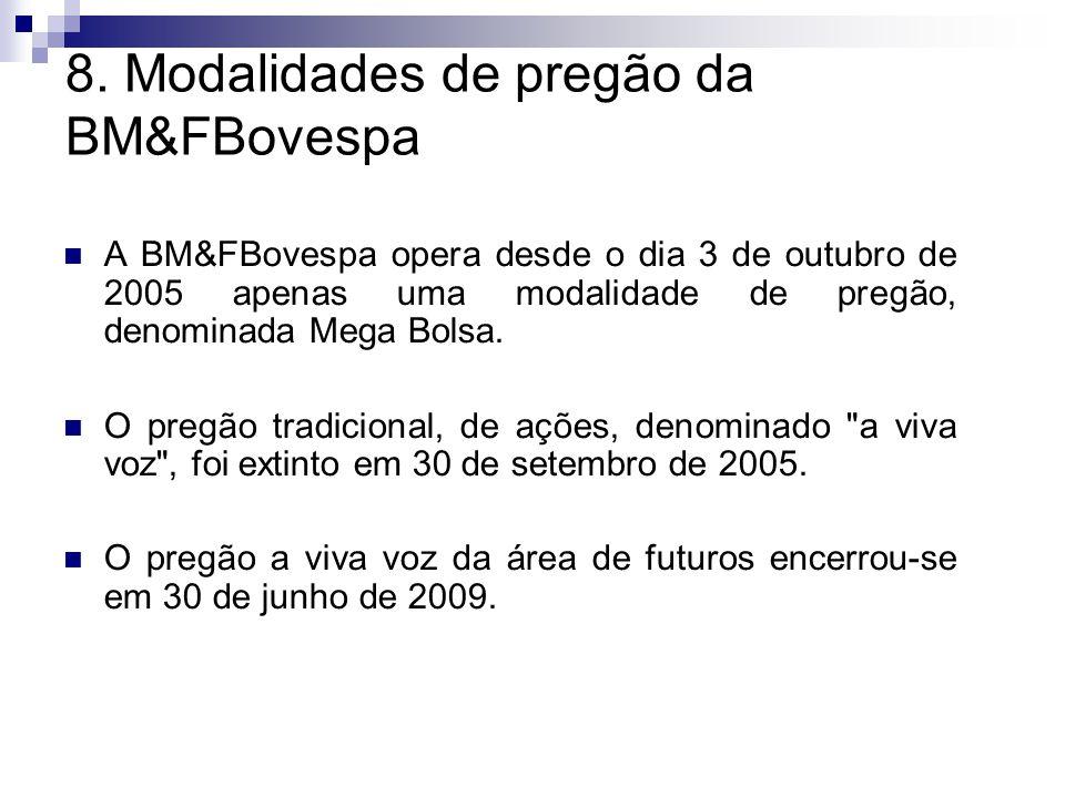 8. Modalidades de pregão da BM&FBovespa A BM&FBovespa opera desde o dia 3 de outubro de 2005 apenas uma modalidade de pregão, denominada Mega Bolsa. O