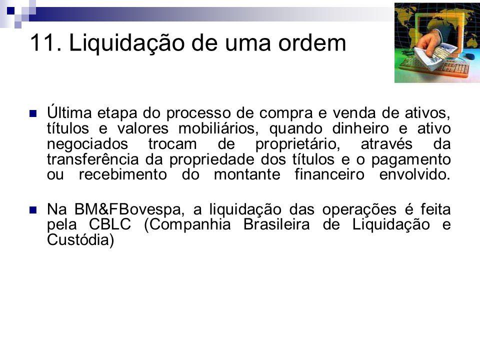 11. Liquidação de uma ordem Última etapa do processo de compra e venda de ativos, títulos e valores mobiliários, quando dinheiro e ativo negociados tr