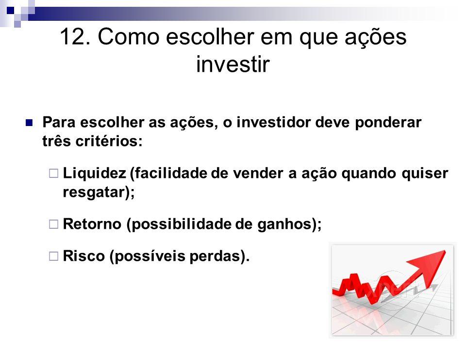 12. Como escolher em que ações investir Para escolher as ações, o investidor deve ponderar três critérios:  Liquidez (facilidade de vender a ação qua