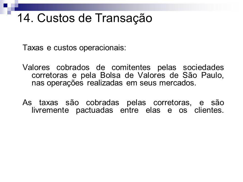 14. Custos de Transação Taxas e custos operacionais: Valores cobrados de comitentes pelas sociedades corretoras e pela Bolsa de Valores de São Paulo,