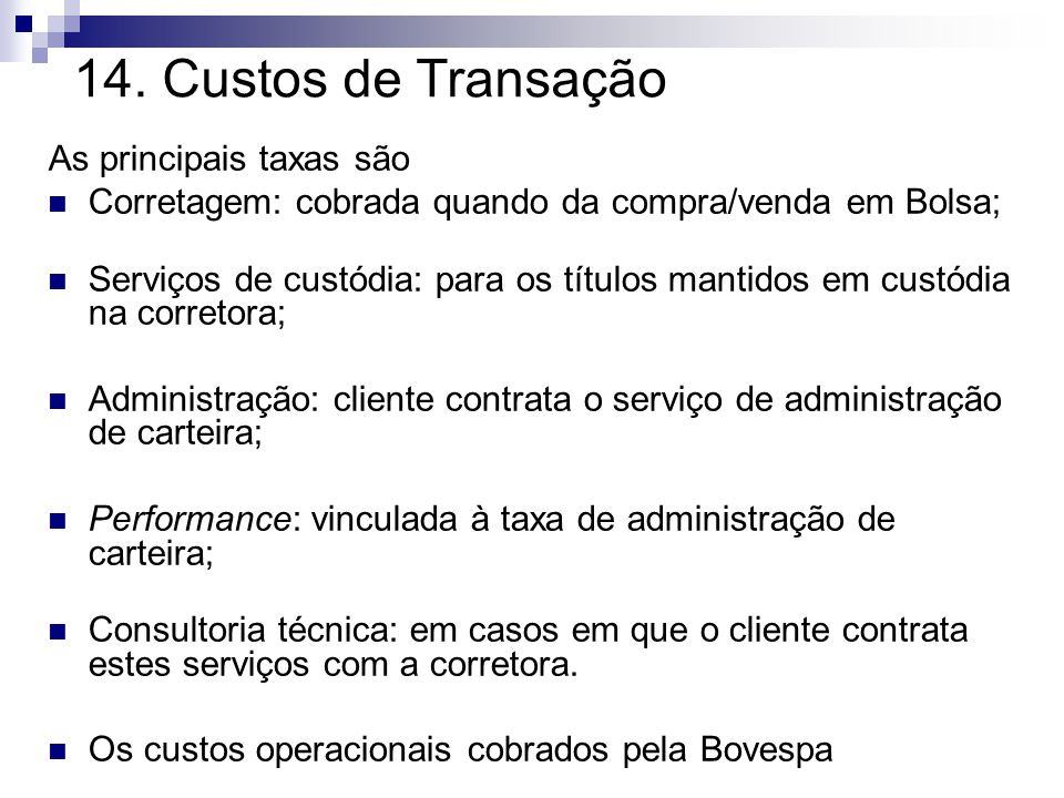 14. Custos de Transação As principais taxas são Corretagem: cobrada quando da compra/venda em Bolsa; Serviços de custódia: para os títulos mantidos em