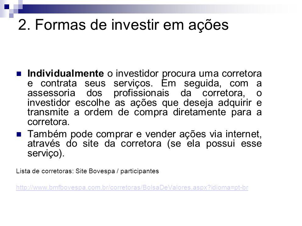 2. Formas de investir em ações Individualmente o investidor procura uma corretora e contrata seus serviços. Em seguida, com a assessoria dos profissio