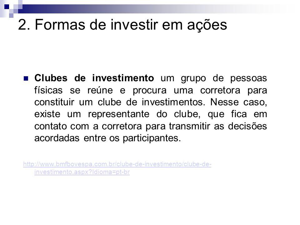 2. Formas de investir em ações Clubes de investimento um grupo de pessoas físicas se reúne e procura uma corretora para constituir um clube de investi