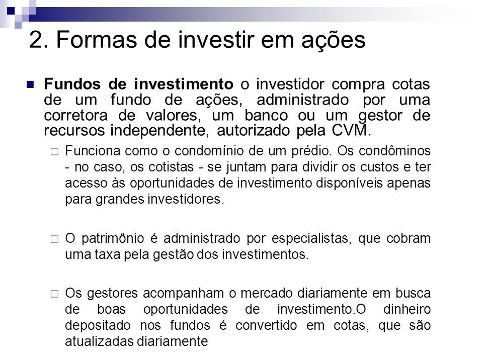2. Formas de investir em ações Fundos de investimento o investidor compra cotas de um fundo de ações, administrado por uma corretora de valores, um ba