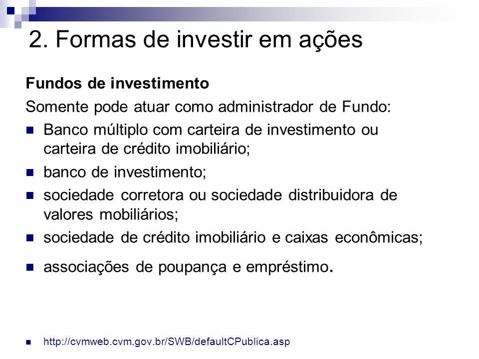 2. Formas de investir em ações Fundos de investimento Somente pode atuar como administrador de Fundo: Banco múltiplo com carteira de investimento ou c