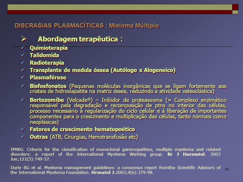 26 DISCRASIAS PLASMACÍTICAS : Mieloma Múltiplo  Abordagem terapêutica : Quimioterapia Talidomida Radioterapia Transplante de medula óssea (Autólogo x