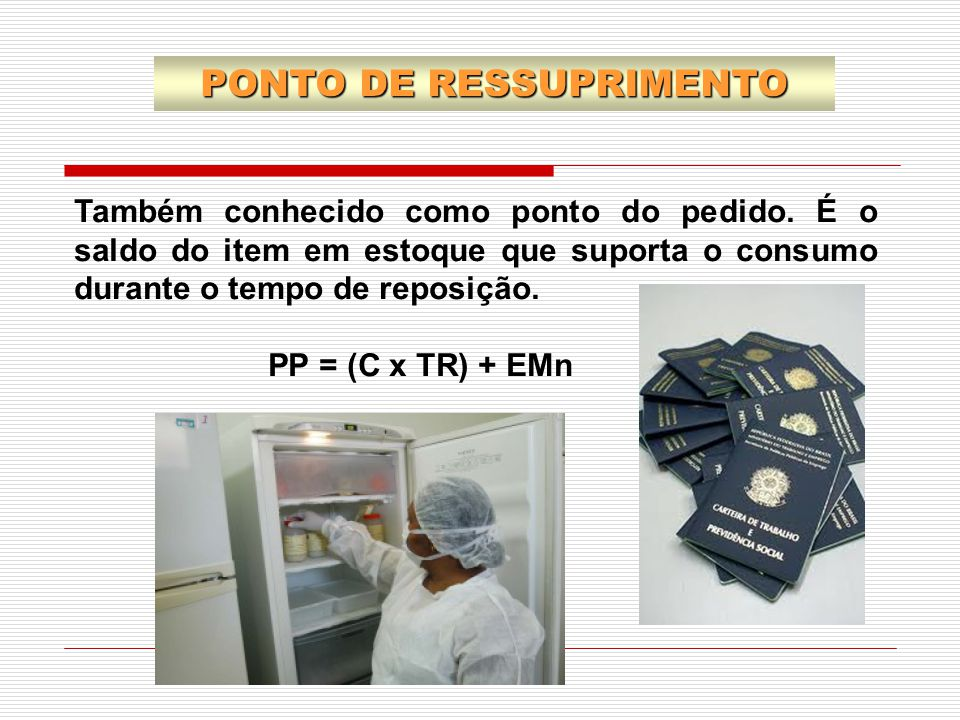 Também conhecido como ponto do pedido. É o saldo do item em estoque que suporta o consumo durante o tempo de reposição. PP = (C x TR) + EMn PONTO DE R