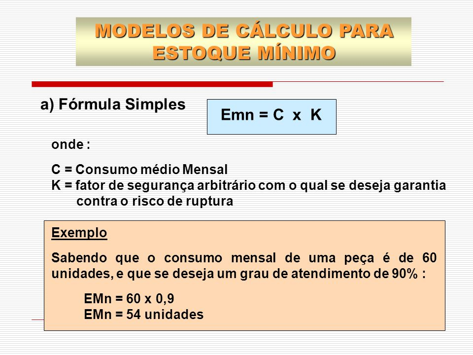 a) Fórmula Simples Emn = C x K onde : C = Consumo médio Mensal K = fator de segurança arbitrário com o qual se deseja garantia contra o risco de ruptu