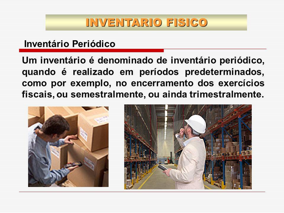 INVENTARIO FISICO Inventário Periódico Um inventário é denominado de inventário periódico, quando é realizado em períodos predeterminados, como por ex