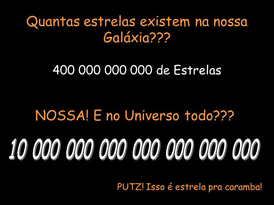 Quantas estrelas existem na nossa Galáxia??? NOSSA! E no Universo todo??? 400 000 000 000 de Estrelas PUTZ! Isso é estrela pra caramba!