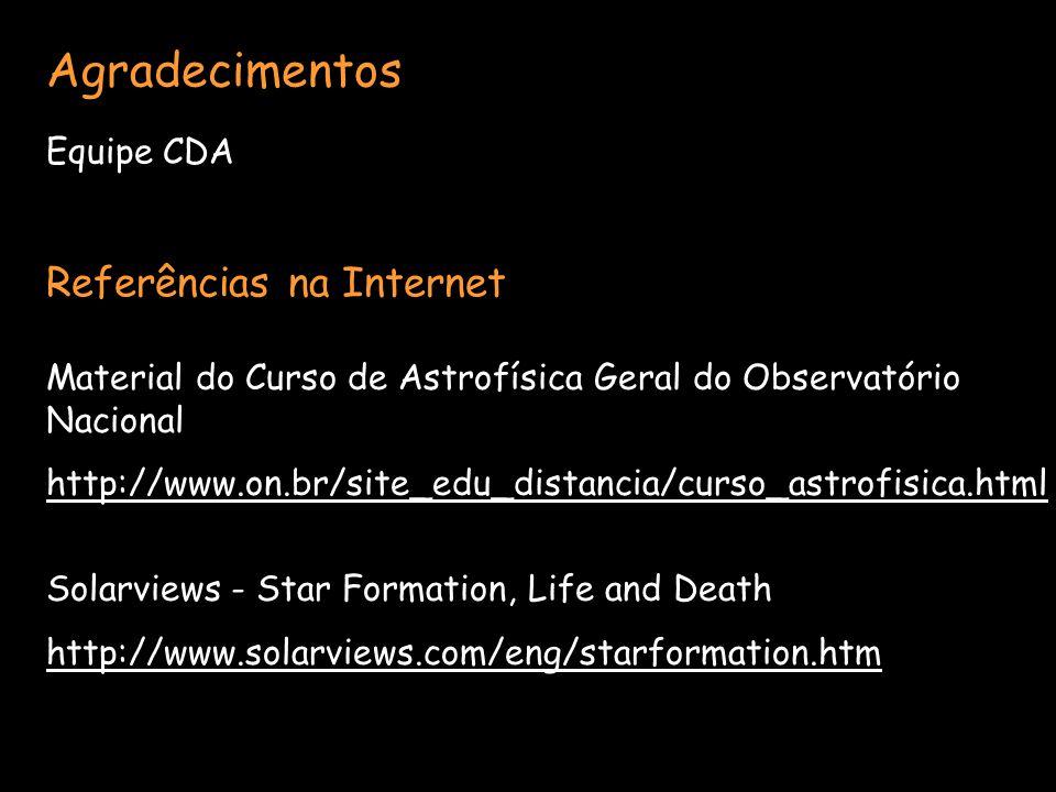 Agradecimentos Equipe CDA Referências na Internet Material do Curso de Astrofísica Geral do Observatório Nacional http://www.on.br/site_edu_distancia/curso_astrofisica.html Solarviews - Star Formation, Life and Death http://www.solarviews.com/eng/starformation.htm