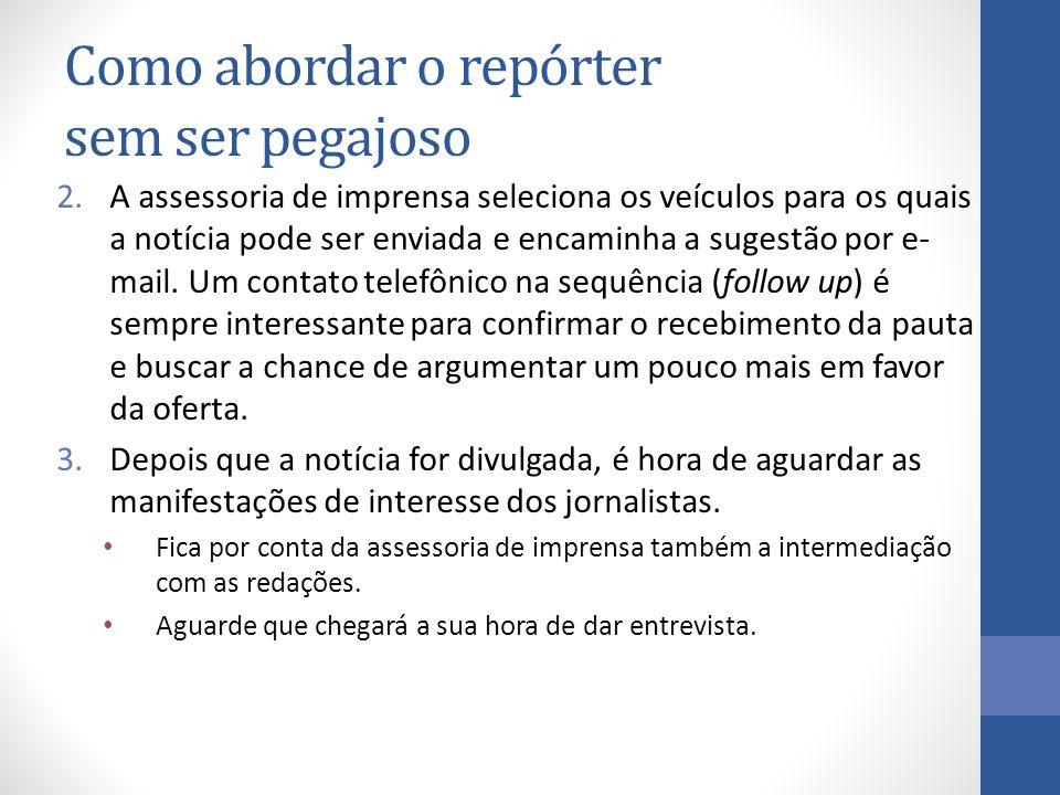 Como abordar o repórter sem ser pegajoso 2.A assessoria de imprensa seleciona os veículos para os quais a notícia pode ser enviada e encaminha a sugestão por e- mail.