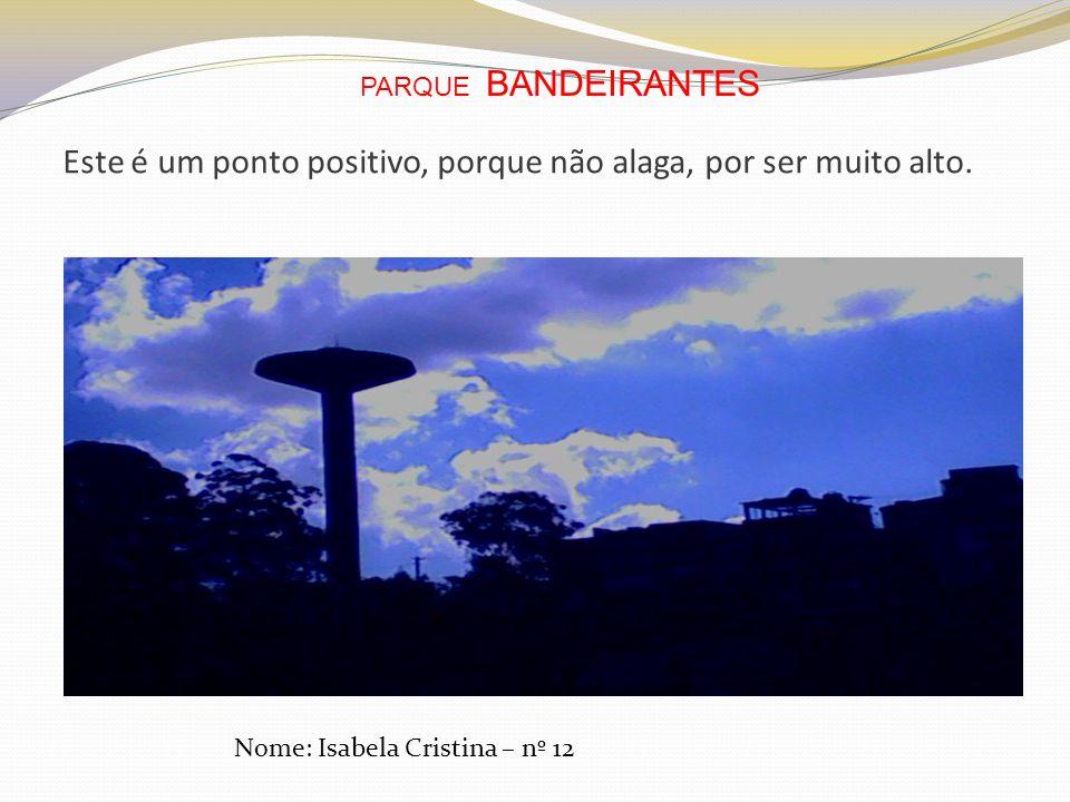 Este é um ponto positivo, porque não alaga, por ser muito alto. Nome: Isabela Cristina – nº 12 PARQUE BANDEIRANTES
