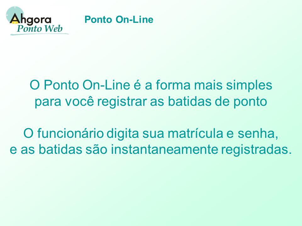 Ponto On-Line O Ponto On-Line é a forma mais simples para você registrar as batidas de ponto O funcionário digita sua matrícula e senha, e as batidas são instantaneamente registradas.