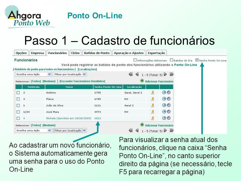 Ponto On-Line Passo 1 – Cadastro de funcionários Ao cadastrar um novo funcionário, o Sistema automaticamente gera uma senha para o uso do Ponto On-Line Para visualizar a senha atual dos funcionários, clique na caixa Senha Ponto On-Line , no canto superior direito da página (se necessário, tecle F5 para recarregar a página)