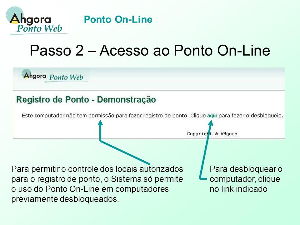 Ponto On-Line Passo 2 – Acesso ao Ponto On-Line Para permitir o controle dos locais autorizados para o registro de ponto, o Sistema só permite o uso do Ponto On-Line em computadores previamente desbloqueados.
