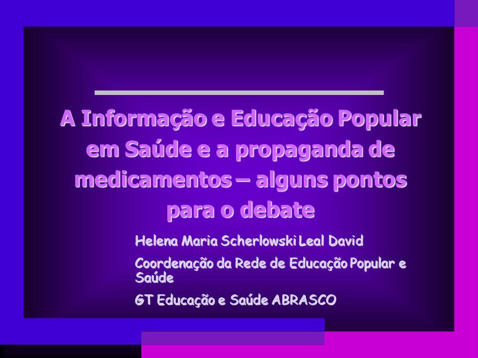 A Informação e Educação Popular em Saúde e a propaganda de medicamentos – alguns pontos para o debate Helena Maria Scherlowski Leal David Coordenação