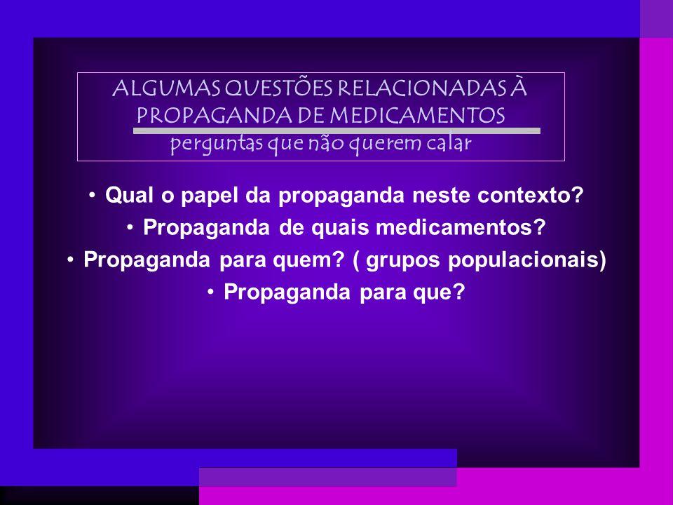 ALGUMAS QUESTÕES RELACIONADAS À PROPAGANDA DE MEDICAMENTOS perguntas que não querem calar Qual o papel da propaganda neste contexto? Propaganda de qua