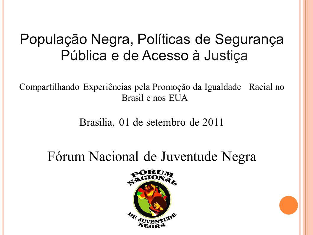 População Negra, Políticas de Segurança Pública e de Acesso à Justiça Compartilhando Experiências pela Promoção da Igualdade Racial no Brasil e nos EUA Brasilia, 01 de setembro de 2011 Fórum Nacional de Juventude Negra