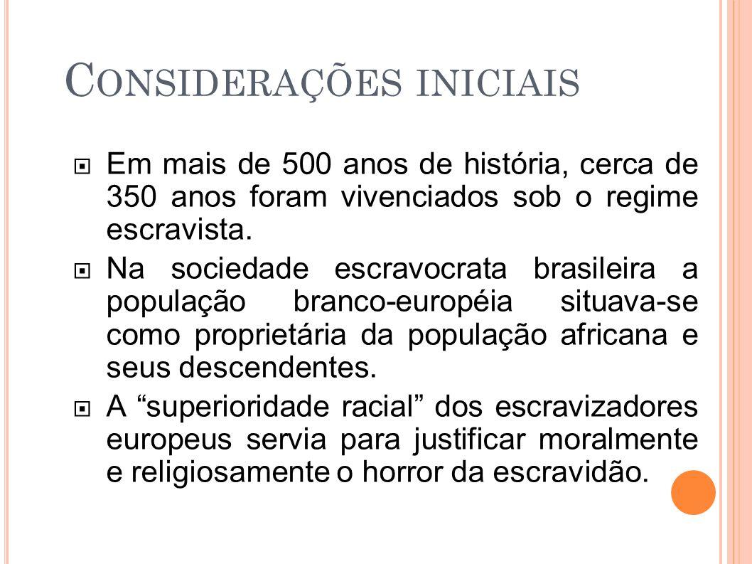 C ONSIDERAÇÕES INICIAIS  Em mais de 500 anos de história, cerca de 350 anos foram vivenciados sob o regime escravista.  Na sociedade escravocrata br