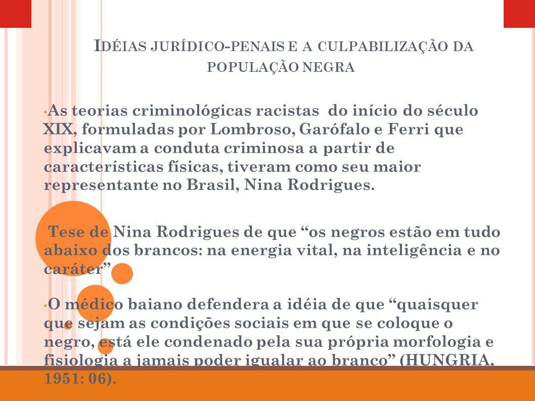 I DÉIAS JURÍDICO - PENAIS E A CULPABILIZAÇÃO DA POPULAÇÃO NEGRA As teorias criminológicas racistas do início do século XIX, formuladas por Lombroso, Garófalo e Ferri que explicavam a conduta criminosa a partir de características físicas, tiveram como seu maior representante no Brasil, Nina Rodrigues.