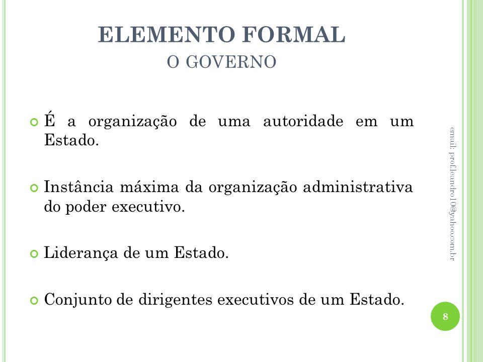 ELEMENTO FORMAL O GOVERNO É a organização de uma autoridade em um Estado. Instância máxima da organização administrativa do poder executivo. Liderança