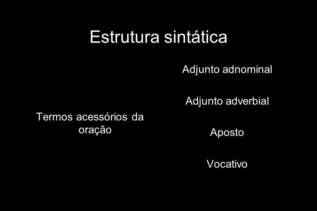 Estrutura sintática Termos acessórios da oração Adjunto adnominal Adjunto adverbial Aposto Vocativo