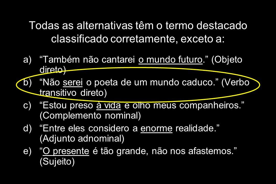 """Todas as alternativas têm o termo destacado classificado corretamente, exceto a: a)""""Também não cantarei o mundo futuro."""" (Objeto direto) b)""""Não serei"""