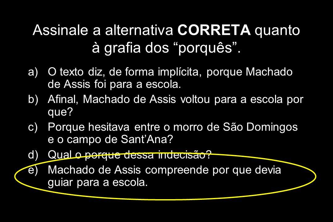 """Assinale a alternativa CORRETA quanto à grafia dos """"porquês"""". a)O texto diz, de forma implícita, porque Machado de Assis foi para a escola. b)Afinal,"""