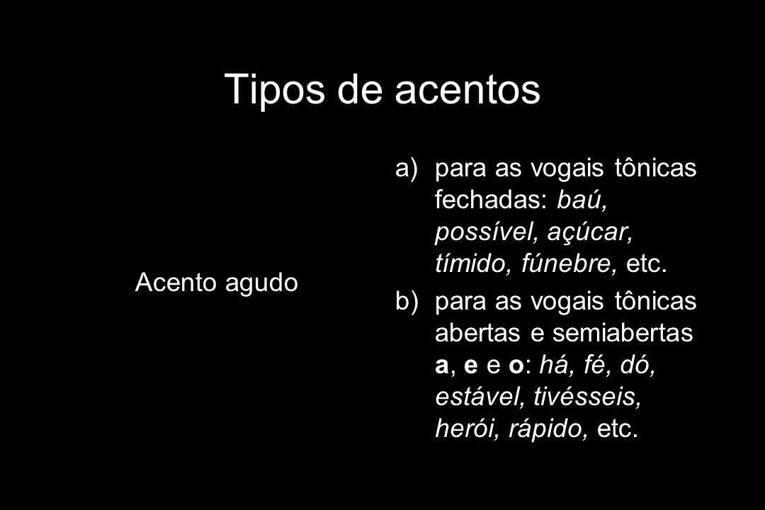 Tipos de acentos Acento agudo a)para as vogais tônicas fechadas: baú, possível, açúcar, tímido, fúnebre, etc. b)para as vogais tônicas abertas e semia