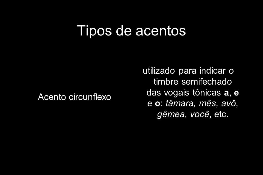 Tipos de acentos Acento circunflexo utilizado para indicar o timbre semifechado das vogais tônicas a, e e o: tâmara, mês, avô, gêmea, você, etc.