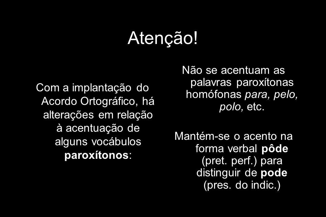 Atenção! Com a implantação do Acordo Ortográfico, há alterações em relação à acentuação de alguns vocábulos paroxítonos: Não se acentuam as palavras p