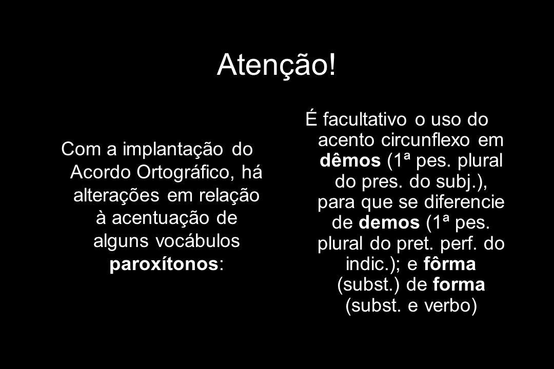 Atenção! Com a implantação do Acordo Ortográfico, há alterações em relação à acentuação de alguns vocábulos paroxítonos: É facultativo o uso do acento
