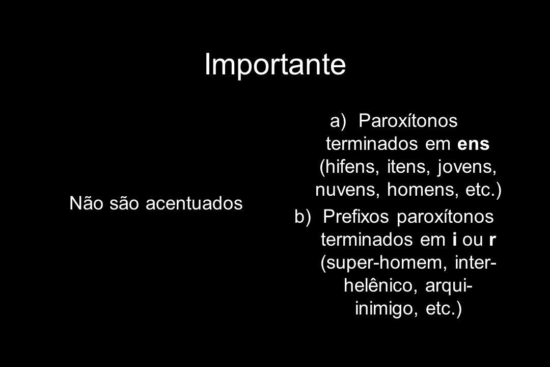 Importante Não são acentuados a)Paroxítonos terminados em ens (hifens, itens, jovens, nuvens, homens, etc.) b)Prefixos paroxítonos terminados em i ou