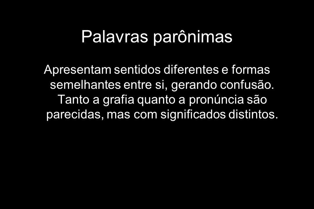 Palavras parônimas Apresentam sentidos diferentes e formas semelhantes entre si, gerando confusão. Tanto a grafia quanto a pronúncia são parecidas, ma