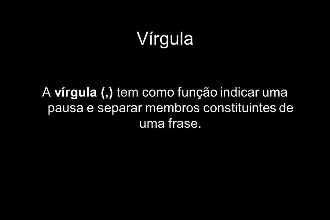 Vírgula A vírgula (,) tem como função indicar uma pausa e separar membros constituintes de uma frase.