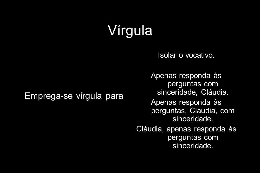 Vírgula Emprega-se vírgula para Isolar o vocativo. Apenas responda às perguntas com sinceridade, Cláudia. Apenas responda às perguntas, Cláudia, com s