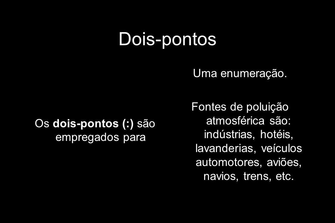 Dois-pontos Os dois-pontos (:) são empregados para Uma enumeração. Fontes de poluição atmosférica são: indústrias, hotéis, lavanderias, veículos autom