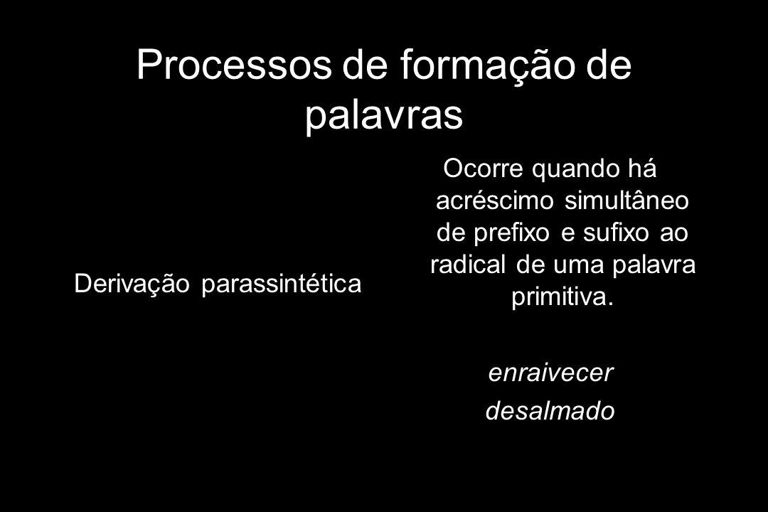 Processos de formação de palavras Derivação parassintética Ocorre quando há acréscimo simultâneo de prefixo e sufixo ao radical de uma palavra primiti
