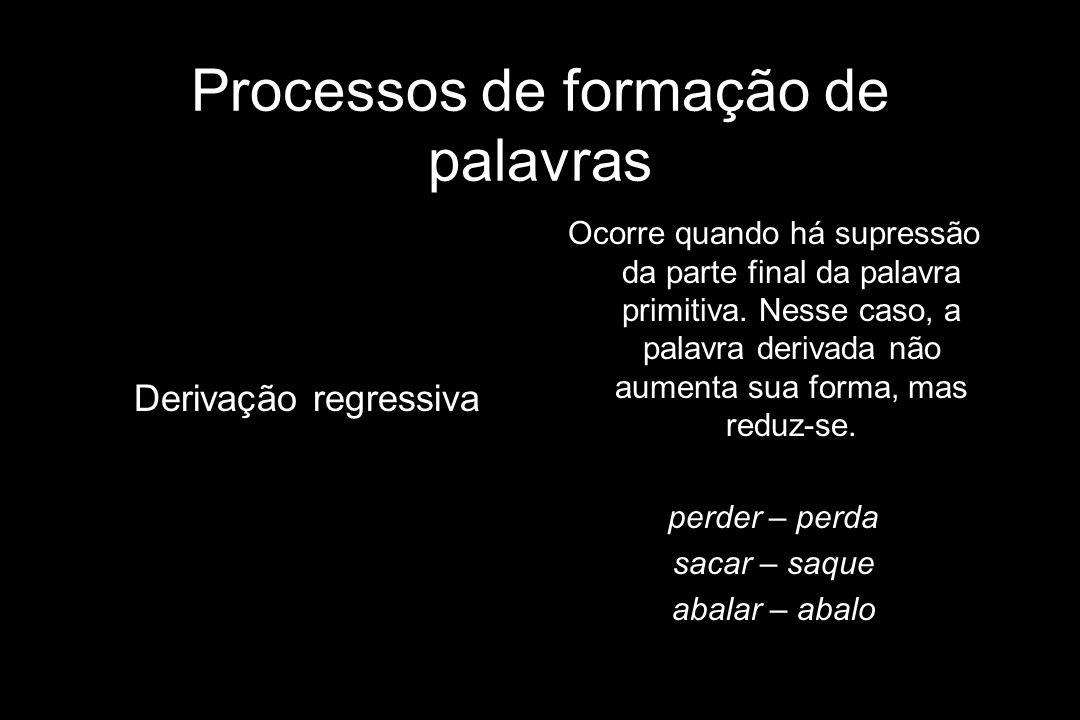 Processos de formação de palavras Derivação regressiva Ocorre quando há supressão da parte final da palavra primitiva. Nesse caso, a palavra derivada